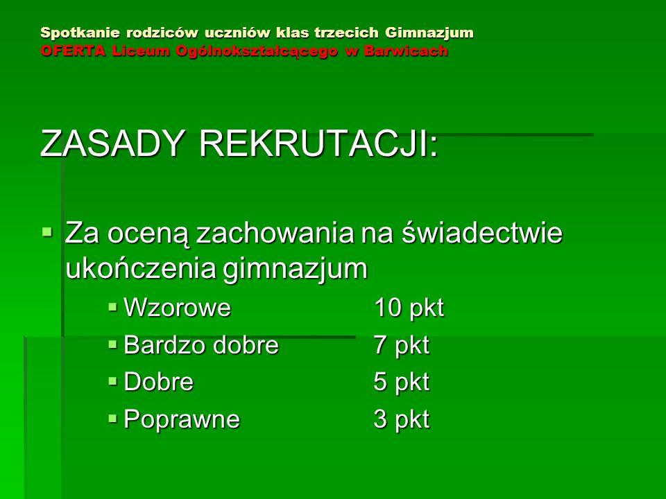 Spotkanie rodziców uczniów klas trzecich Gimnazjum OFERTA Liceum Ogólnokształcącego w Barwicach ZASADY REKRUTACJI:  Za oceną zachowania na świadectwi
