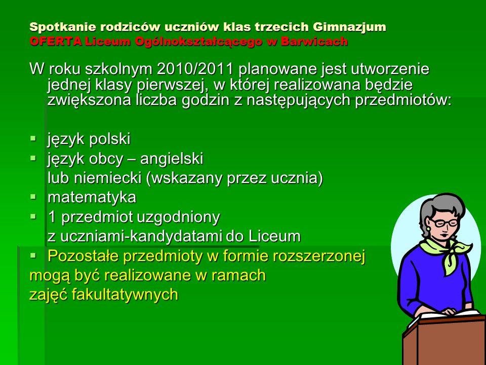 Spotkanie rodziców uczniów klas trzecich Gimnazjum OFERTA Liceum Ogólnokształcącego w Barwicach W roku szkolnym 2010/2011 planowane jest utworzenie jednej klasy pierwszej, w której realizowana będzie zwiększona liczba godzin z następujących przedmiotów:  język polski  język obcy – angielski lub niemiecki (wskazany przez ucznia)  matematyka  1 przedmiot uzgodniony z uczniami-kandydatami do Liceum  Pozostałe przedmioty w formie rozszerzonej mogą być realizowane w ramach zajęć fakultatywnych