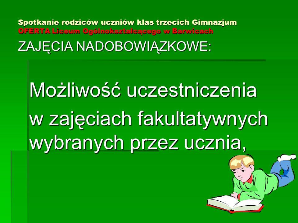 Spotkanie rodziców uczniów klas trzecich Gimnazjum OFERTA Liceum Ogólnokształcącego w Barwicach ZAJĘCIA NADOBOWIĄZKOWE: Możliwość uczestniczenia w zajęciach fakultatywnych wybranych przez ucznia,