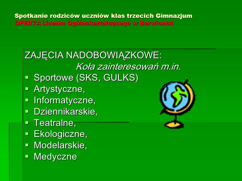 Spotkanie rodziców uczniów klas trzecich Gimnazjum OFERTA Liceum Ogólnokształcącego w Barwicach ZAJĘCIA NADOBOWIĄZKOWE: Koła zainteresowań m.in.