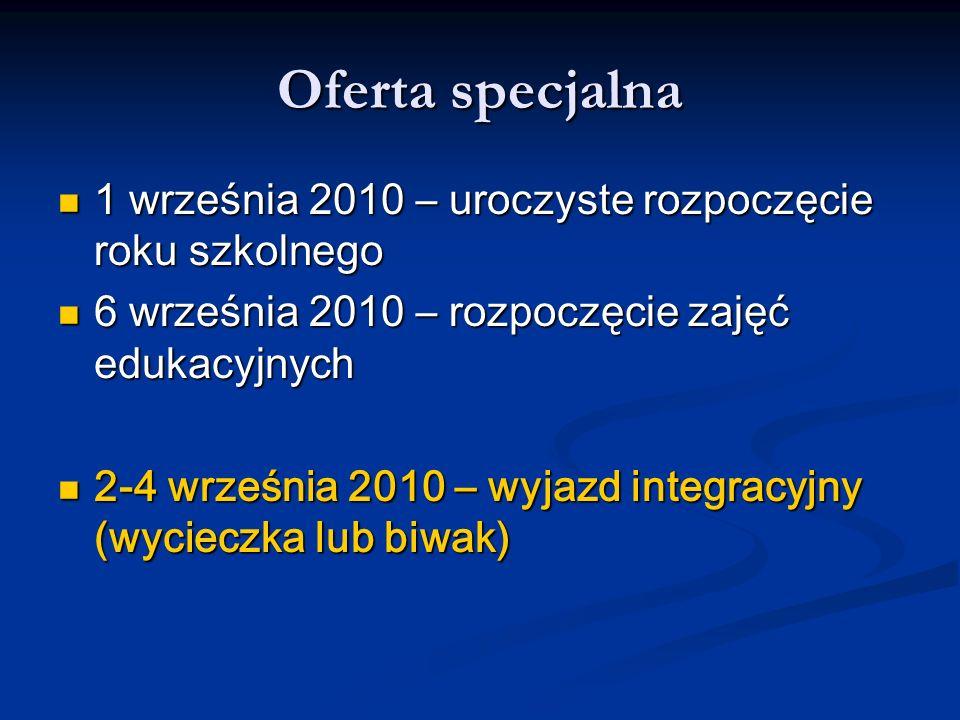 Oferta specjalna 1 września 2010 – uroczyste rozpoczęcie roku szkolnego 1 września 2010 – uroczyste rozpoczęcie roku szkolnego 6 września 2010 – rozpoczęcie zajęć edukacyjnych 6 września 2010 – rozpoczęcie zajęć edukacyjnych 2-4 września 2010 – wyjazd integracyjny (wycieczka lub biwak) 2-4 września 2010 – wyjazd integracyjny (wycieczka lub biwak)
