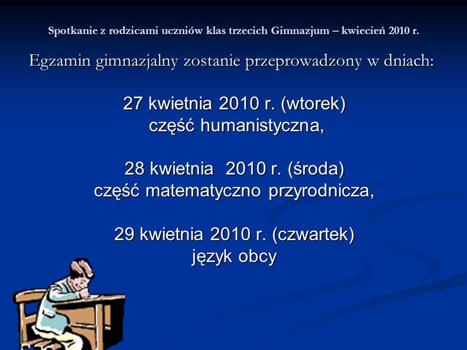 Spotkanie z rodzicami uczniów klas trzecich Gimnazjum – kwiecień 2010 r. Egzamin gimnazjalny zostanie przeprowadzony w dniach: 27 kwietnia 2010 r. (wt