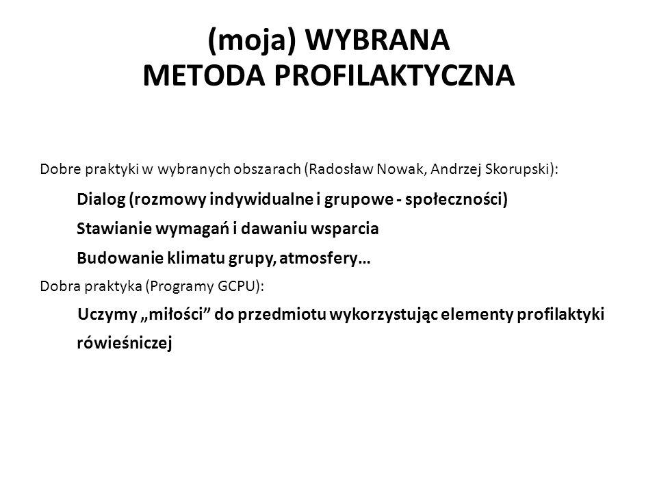 """(moja) WYBRANA METODA PROFILAKTYCZNA Dobre praktyki w wybranych obszarach (Radosław Nowak, Andrzej Skorupski): Dialog (rozmowy indywidualne i grupowe - społeczności) Stawianie wymagań i dawaniu wsparcia Budowanie klimatu grupy, atmosfery… Dobra praktyka (Programy GCPU): Uczymy """"miłości do przedmiotu wykorzystując elementy profilaktyki rówieśniczej"""