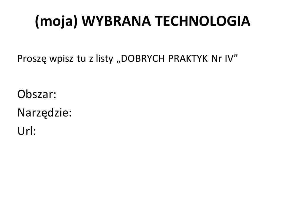 """(moja) WYBRANA TECHNOLOGIA Proszę wpisz tu z listy """"DOBRYCH PRAKTYK Nr IV Obszar: Narzędzie: Url:"""