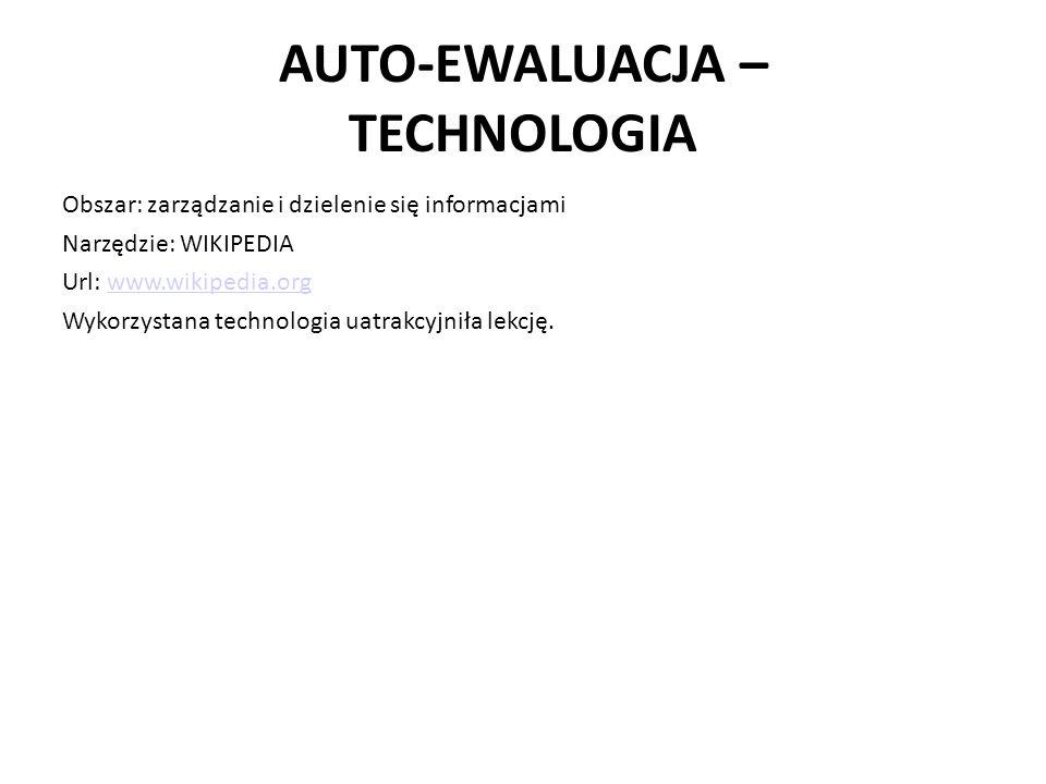 AUTO-EWALUACJA – TECHNOLOGIA Obszar: zarządzanie i dzielenie się informacjami Narzędzie: WIKIPEDIA Url: www.wikipedia.orgwww.wikipedia.org Wykorzystana technologia uatrakcyjniła lekcję.