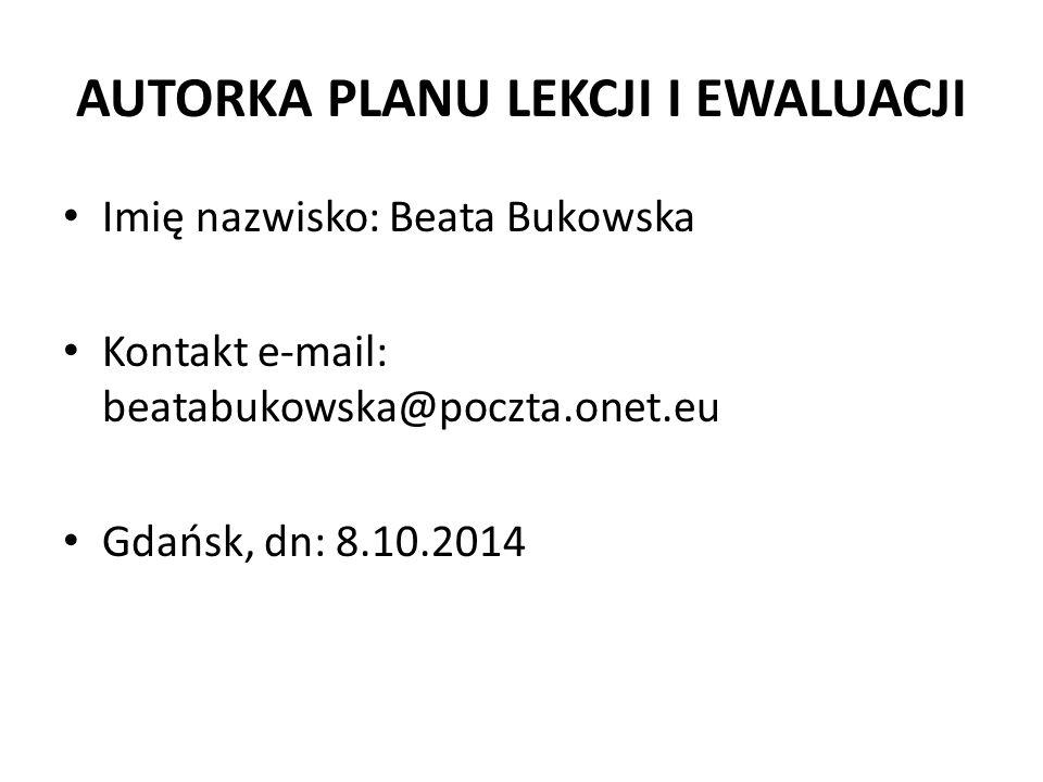 AUTORKA PLANU LEKCJI I EWALUACJI Imię nazwisko: Beata Bukowska Kontakt e-mail: beatabukowska@poczta.onet.eu Gdańsk, dn: 8.10.2014