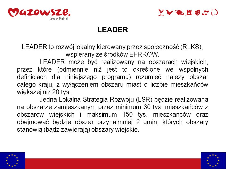 LEADER LEADER to rozwój lokalny kierowany przez społeczność (RLKS), wspierany ze środków EFRROW. LEADER może być realizowany na obszarach wiejskich, p