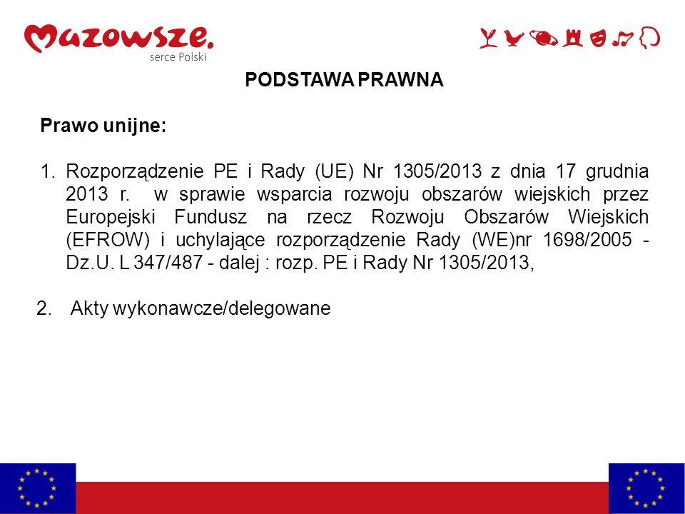 PODSTAWA PRAWNA Prawo unijne: 1.Rozporządzenie PE i Rady (UE) Nr 1305/2013 z dnia 17 grudnia 2013 r.
