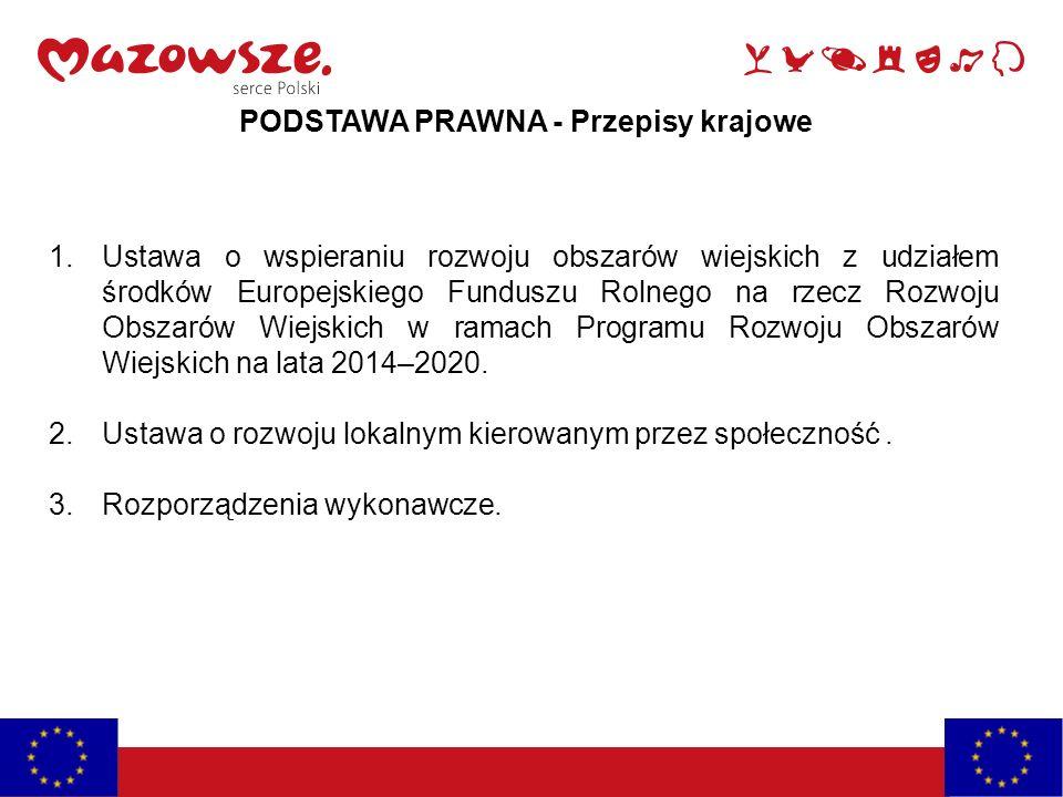 PODSTAWA PRAWNA - Przepisy krajowe 1.Ustawa o wspieraniu rozwoju obszarów wiejskich z udziałem środków Europejskiego Funduszu Rolnego na rzecz Rozwoju Obszarów Wiejskich w ramach Programu Rozwoju Obszarów Wiejskich na lata 2014–2020.