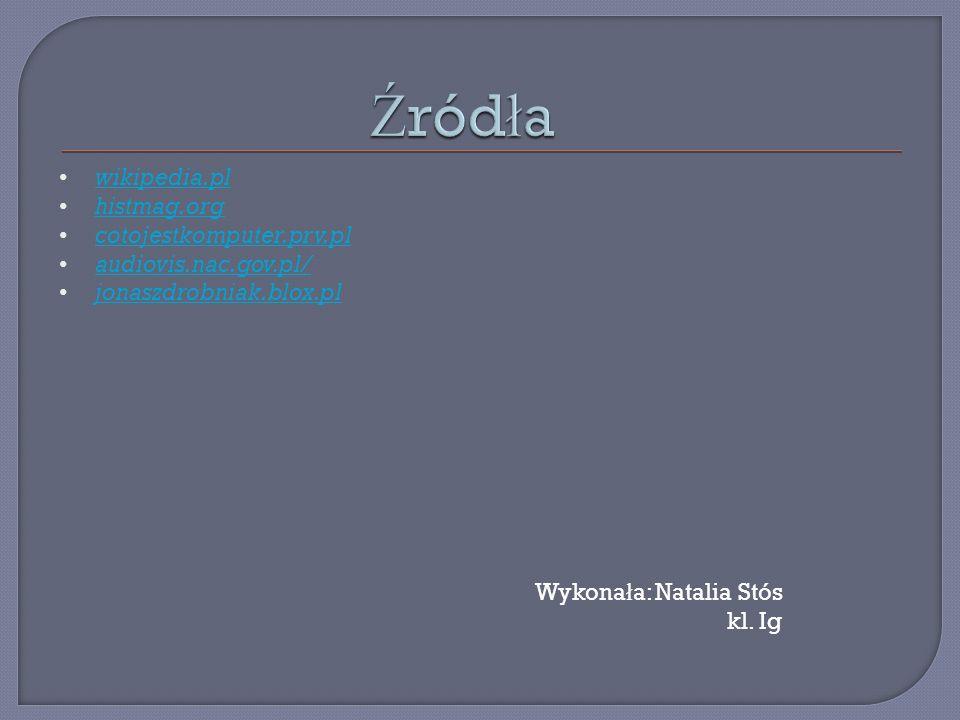 wikipedia.pl histmag.org cotojestkomputer.prv.pl audiovis.nac.gov.pl/ jonaszdrobniak.blox.pl Wykona ł a: Natalia Stós kl. Ig