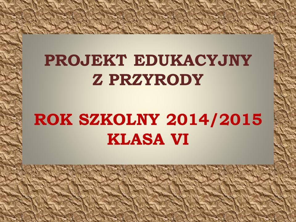 PROJEKT EDUKACYJNY Z PRZYRODY ROK SZKOLNY 2014/2015 KLASA VI