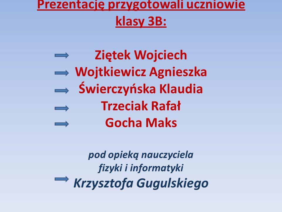 Prezentację przygotowali uczniowie klasy 3B: Ziętek Wojciech Wojtkiewicz Agnieszka Świerczyńska Klaudia Trzeciak Rafał Gocha Maks pod opieką nauczycie