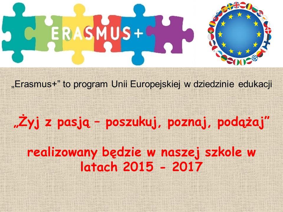 """""""Żyj z pasją – poszukuj, poznaj, podążaj realizowany będzie w naszej szkole w latach 2015 - 2017 """"Erasmus+ to program Unii Europejskiej w dziedzinie edukacji"""