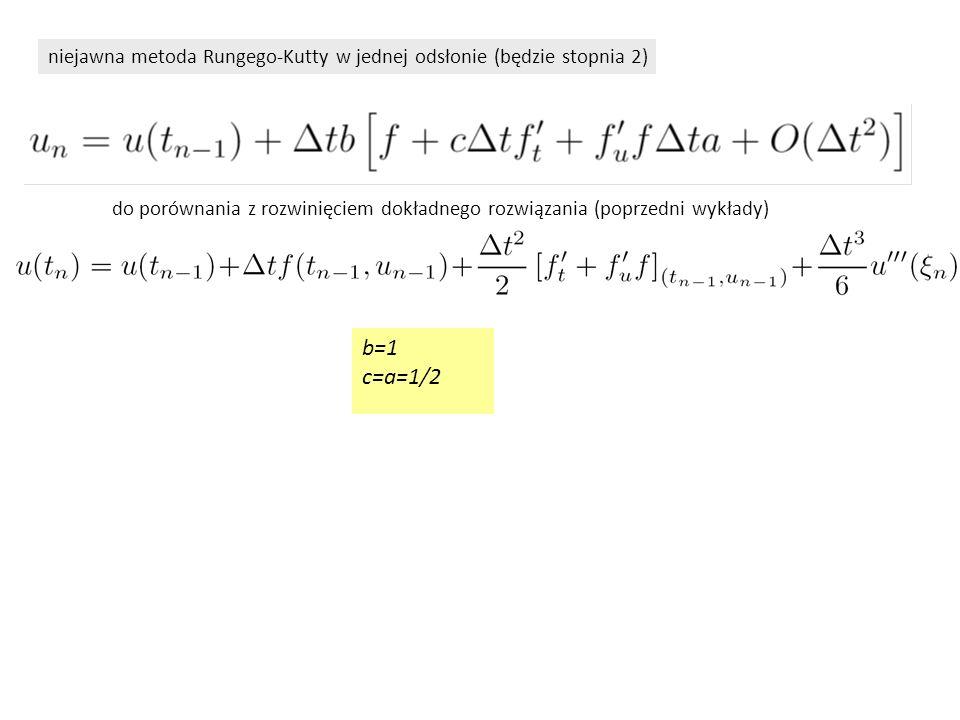 niejawna metoda Rungego-Kutty w jednej odsłonie (będzie stopnia 2) b=1 c=a=1/2 do porównania z rozwinięciem dokładnego rozwiązania (poprzedni wykłady)