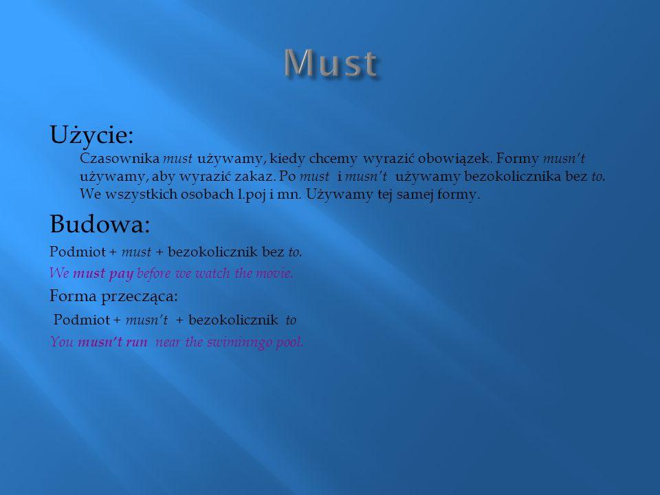 Użycie: Czasownika must używamy, kiedy chcemy wyrazić obowiązek. Formy musn't używamy, aby wyrazić zakaz. Po must i musn't używamy bezokolicznika bez