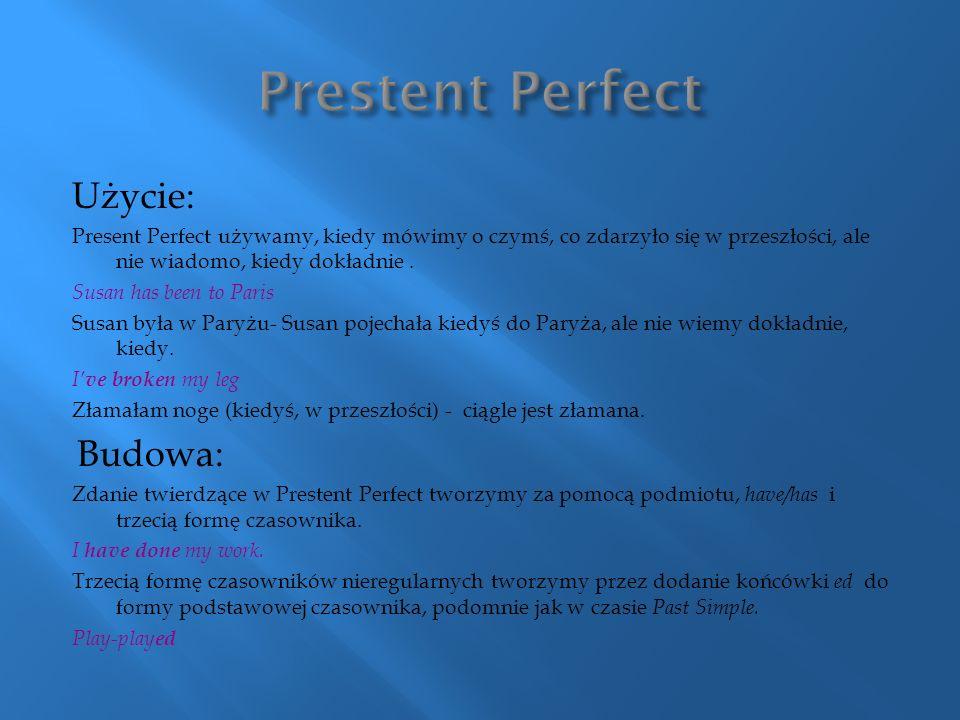 Użycie: Present Perfect używamy, kiedy mówimy o czymś, co zdarzyło się w przeszłości, ale nie wiadomo, kiedy dokładnie. Susan has been to Paris Susan