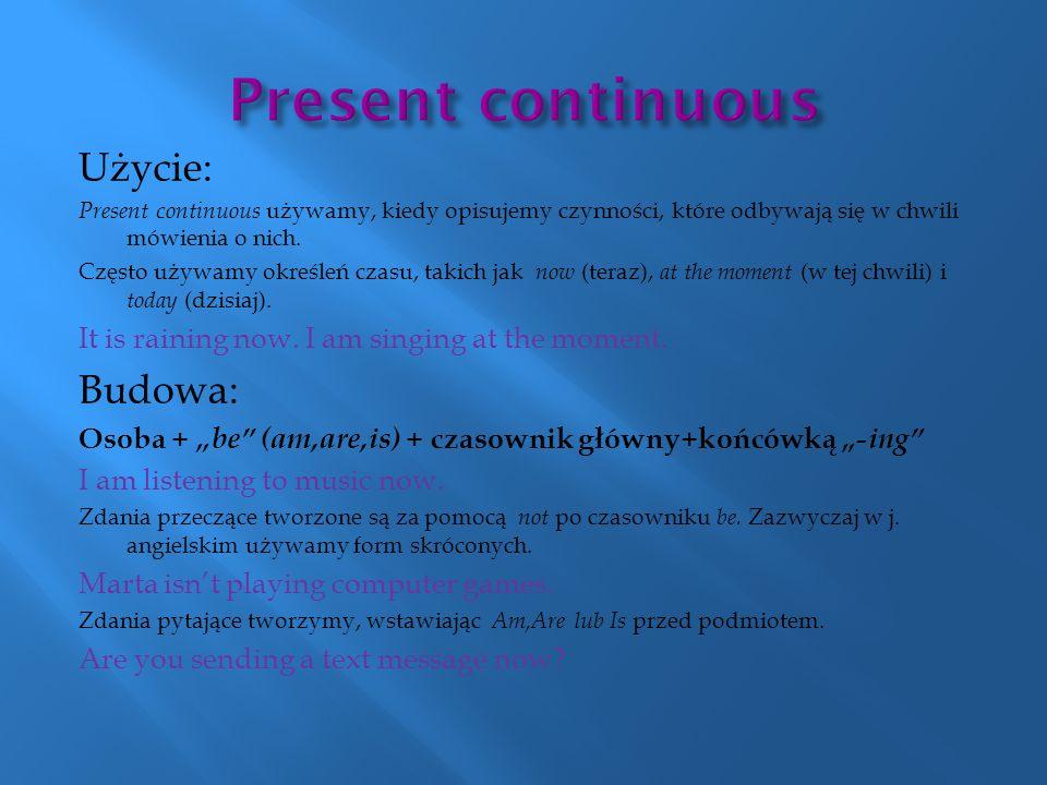 Użycie: Present continuous używamy, kiedy opisujemy czynności, które odbywają się w chwili mówienia o nich. Często używamy określeń czasu, takich jak