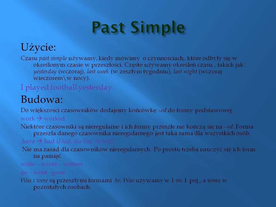 Użycie: Czasu past simple używamy, kiedy mówimy o czynnościach, które odbyły się w określonym czasie w przeszłości. Często używamy określeń czasu, tak