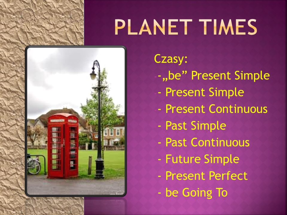 "Czasy: - -""be"" Present Simple - - Present Simple - - Present Continuous - - Past Simple - - Past Continuous - - Future Simple - - Present Perfect - -"