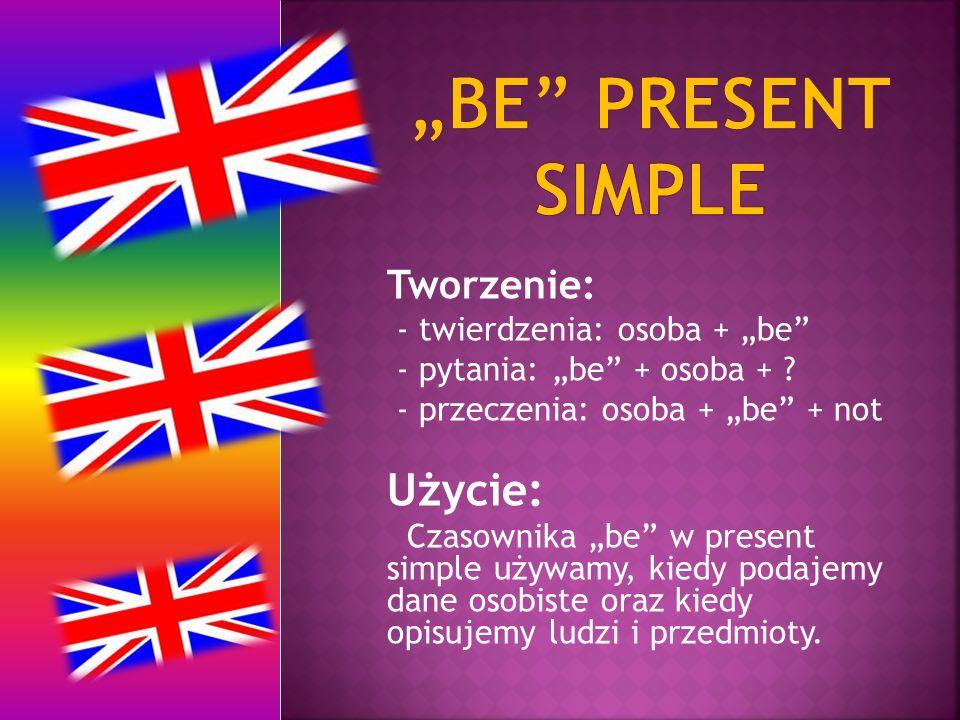 """Tworzenie: - twierdzenia: osoba + """"be"""" - pytania: """"be"""" + osoba + ? - przeczenia: osoba + """"be"""" + not Użycie: Czasownika """"be"""" w present simple używamy,"""