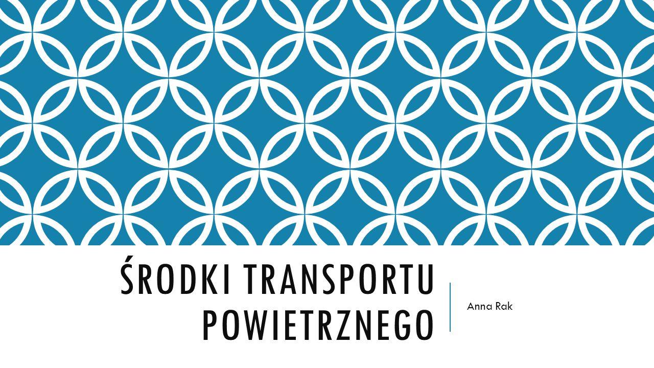 ŚRODKI TRANSPORTU POWIETRZNEGO Anna Rak