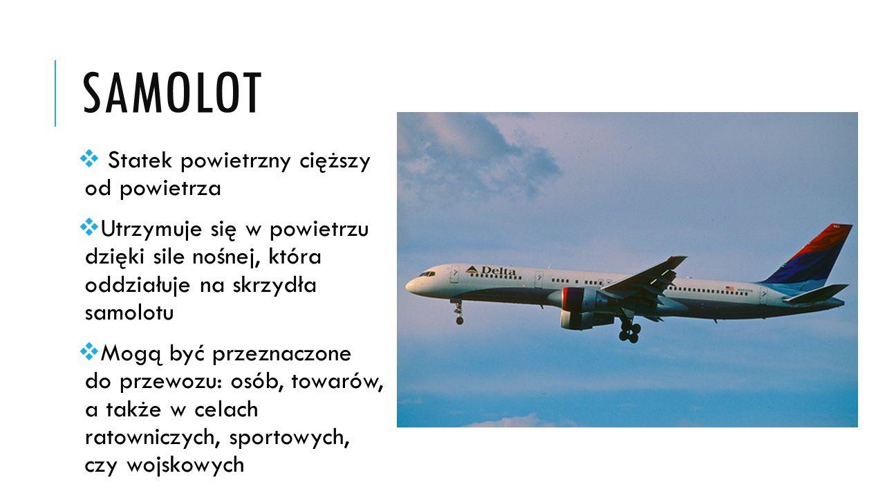 SAMOLOT  Statek powietrzny cięższy od powietrza  Utrzymuje się w powietrzu dzięki sile nośnej, która oddziałuje na skrzydła samolotu  Mogą być prze