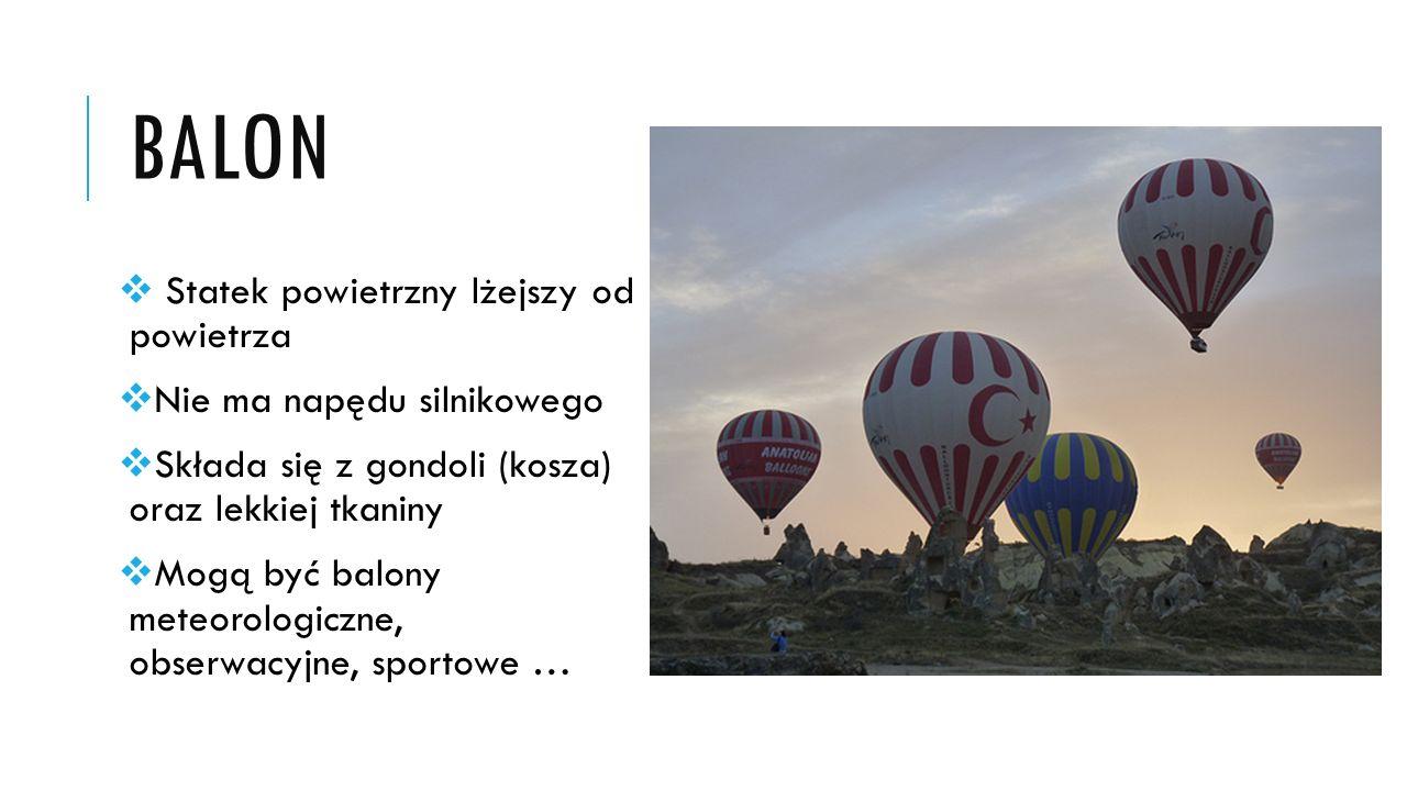 BALON  Statek powietrzny lżejszy od powietrza  Nie ma napędu silnikowego  Składa się z gondoli (kosza) oraz lekkiej tkaniny  Mogą być balony meteo