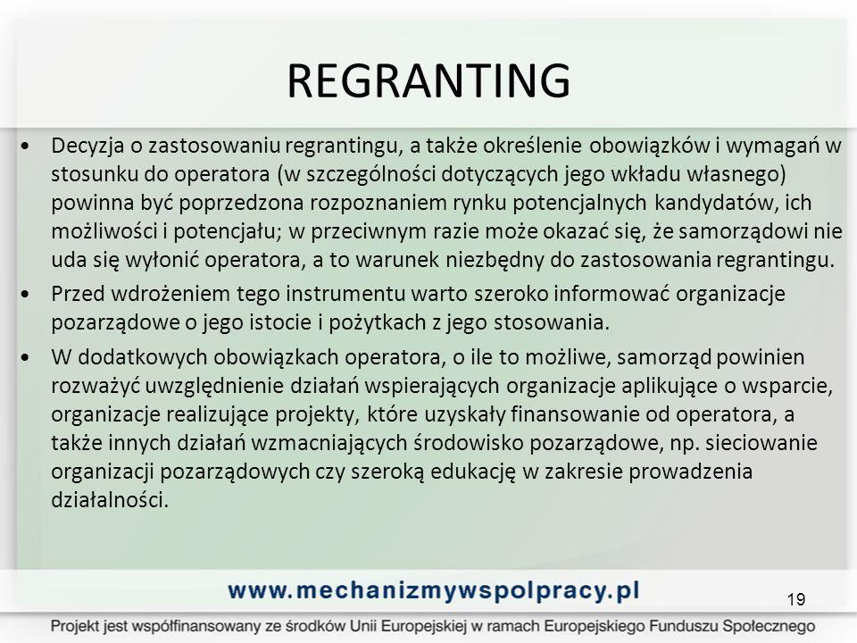 REGRANTING Decyzja o zastosowaniu regrantingu, a także określenie obowiązków i wymagań w stosunku do operatora (w szczególności dotyczących jego wkładu własnego) powinna być poprzedzona rozpoznaniem rynku potencjalnych kandydatów, ich możliwości i potencjału; w przeciwnym razie może okazać się, że samorządowi nie uda się wyłonić operatora, a to warunek niezbędny do zastosowania regrantingu.