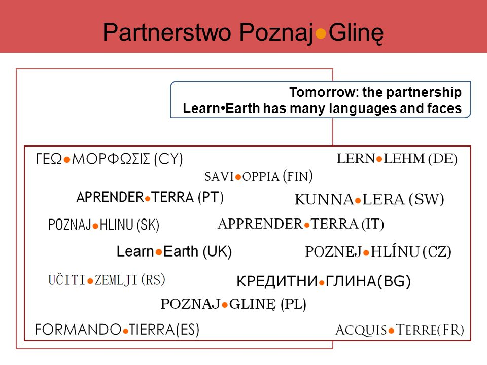 Tomorrow: the partnership LearnEarth has many languages and faces APPRENDER ● TERRA (IT) FORMANDO ● TIERRA(ES) APRENDER ● TERRA (PT) Learn●Earth (UK) POZNAJ ● GLINĘ (PL) UČITI ● ZEMLJI(RS) POZNAJ ● HLINU (SK) POZNEJ ● HLÍNU (CZ) LERN ● LEHM (DE) KUNNA ● LERA (SW) SAVI ● OPPIA (FIN) Acquis ● Terre(FR) КРЕДИТНИ ● ГЛИНА(BG) ΓΕΩ ● ΜΟΡΦΩΣΙΣ (CY) Partnerstwo Poznaj●Glinę