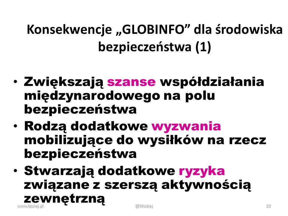 """www.koziej.pl10 Konsekwencje """"GLOBINFO dla środowiska bezpieczeństwa (1) Zwiększają szanse współdziałania międzynarodowego na polu bezpieczeństwa Rodzą dodatkowe wyzwania mobilizujące do wysiłków na rzecz bezpieczeństwa Stwarzają dodatkowe ryzyka związane z szerszą aktywnością zewnętrzną @SKoziej"""