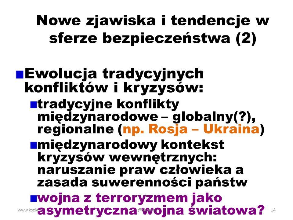 www.koziej.pl14 Nowe zjawiska i tendencje w sferze bezpieczeństwa (2) Ewolucja tradycyjnych konfliktów i kryzysów: tradycyjne konflikty międzynarodowe – globalny(?), regionalne (np.