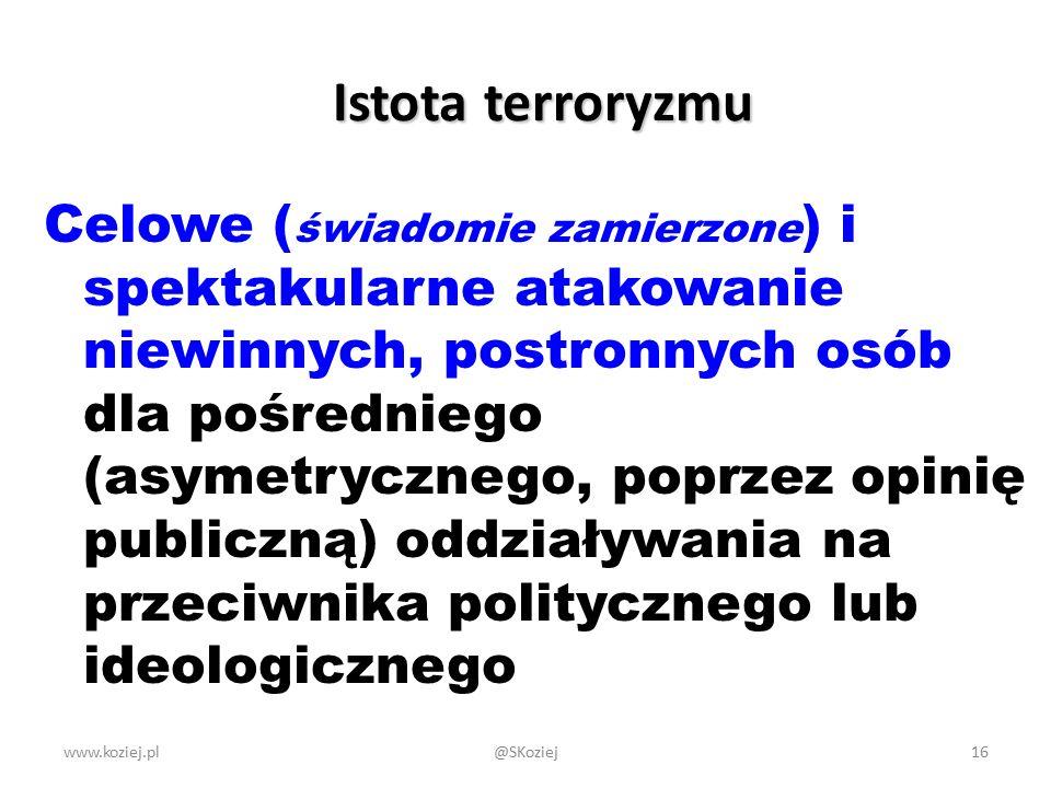 Istota terroryzmu Celowe ( świadomie zamierzone ) i spektakularne atakowanie niewinnych, postronnych osób dla pośredniego (asymetrycznego, poprzez opinię publiczną) oddziaływania na przeciwnika politycznego lub ideologicznego www.koziej.pl16@SKoziej