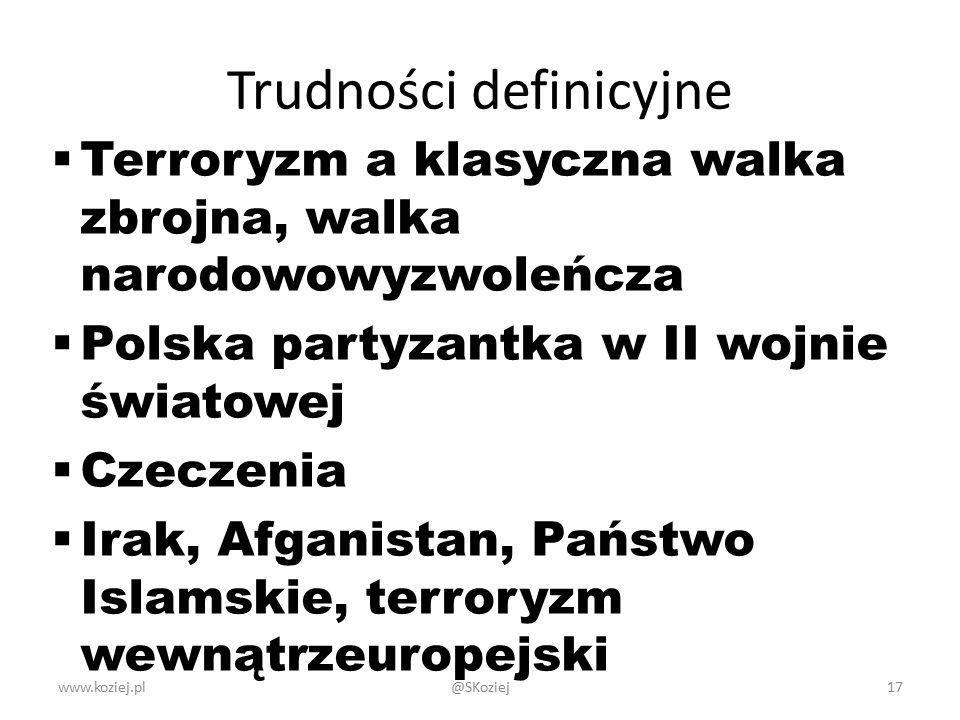 Trudności definicyjne  Terroryzm a klasyczna walka zbrojna, walka narodowowyzwoleńcza  Polska partyzantka w II wojnie światowej  Czeczenia  Irak, Afganistan, Państwo Islamskie, terroryzm wewnątrzeuropejski www.koziej.pl17@SKoziej