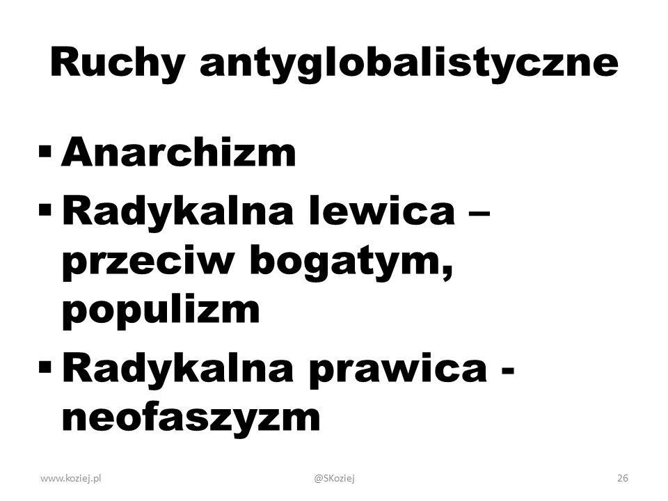 www.koziej.pl26 Ruchy antyglobalistyczne  Anarchizm  Radykalna lewica – przeciw bogatym, populizm  Radykalna prawica - neofaszyzm @SKoziej