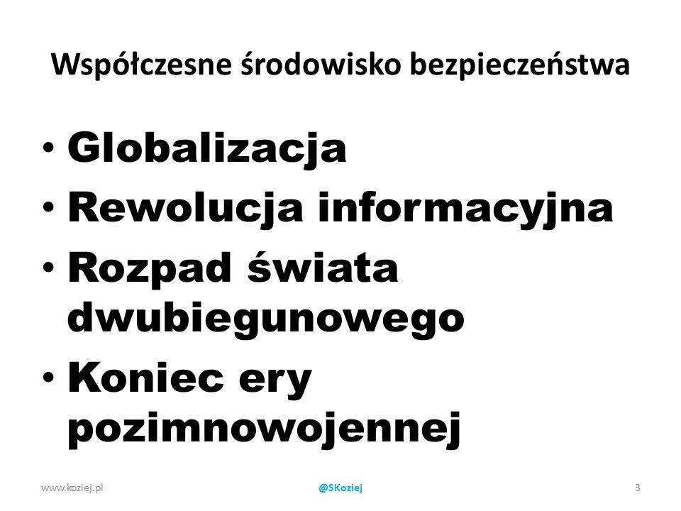 Współczesne środowisko bezpieczeństwa Globalizacja Rewolucja informacyjna Rozpad świata dwubiegunowego Koniec ery pozimnowojennej www.koziej.pl3@SKoziej