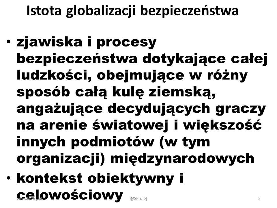 Istota globalizacji bezpieczeństwa zjawiska i procesy bezpieczeństwa dotykające całej ludzkości, obejmujące w różny sposób całą kulę ziemską, angażujące decydujących graczy na arenie światowej i większość innych podmiotów (w tym organizacji) międzynarodowych kontekst obiektywny i celowościowy www.koziej.pl5@SKoziej