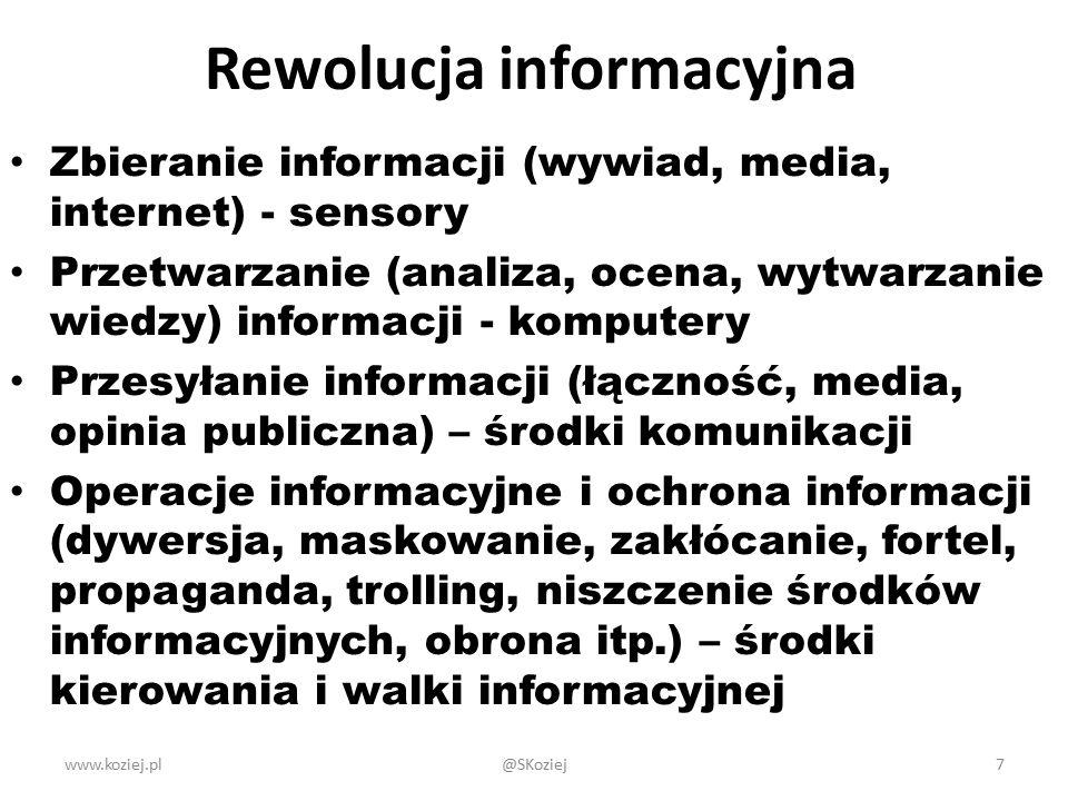 Rewolucja informacyjna Zbieranie informacji (wywiad, media, internet) - sensory Przetwarzanie (analiza, ocena, wytwarzanie wiedzy) informacji - komputery Przesyłanie informacji (łączność, media, opinia publiczna) – środki komunikacji Operacje informacyjne i ochrona informacji (dywersja, maskowanie, zakłócanie, fortel, propaganda, trolling, niszczenie środków informacyjnych, obrona itp.) – środki kierowania i walki informacyjnej www.koziej.pl7@SKoziej