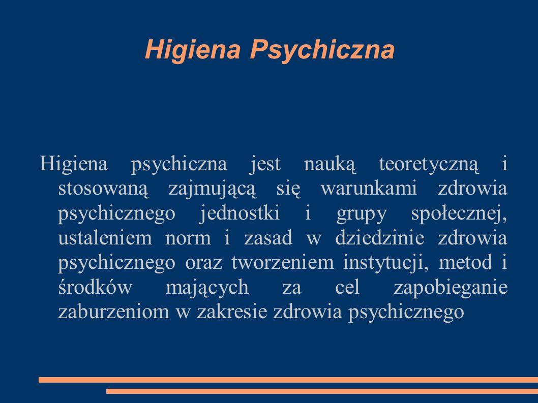 Higiena Psychiczna Higiena psychiczna jest nauką teoretyczną i stosowaną zajmującą się warunkami zdrowia psychicznego jednostki i grupy społecznej, ustaleniem norm i zasad w dziedzinie zdrowia psychicznego oraz tworzeniem instytucji, metod i środków mających za cel zapobieganie zaburzeniom w zakresie zdrowia psychicznego