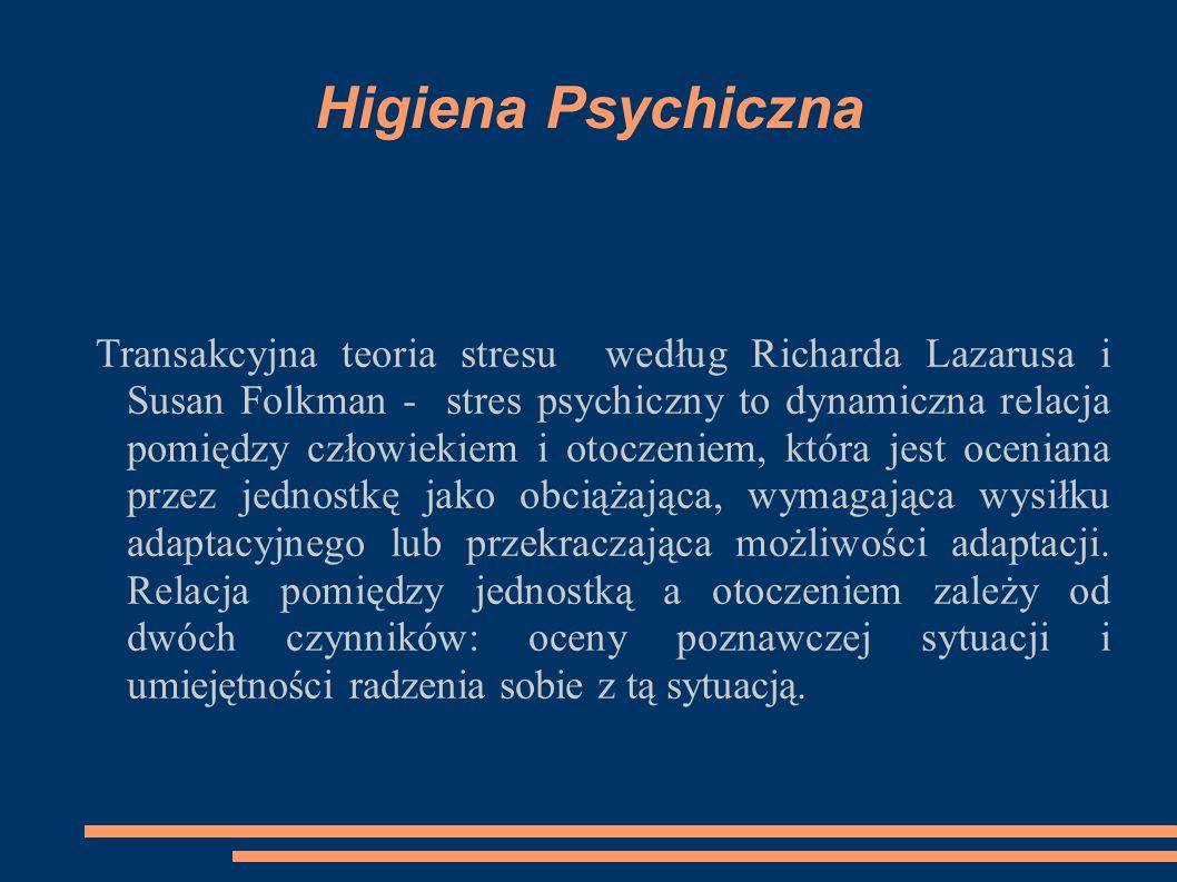 Higiena Psychiczna Transakcyjna teoria stresu według Richarda Lazarusa i Susan Folkman - stres psychiczny to dynamiczna relacja pomiędzy człowiekiem i otoczeniem, która jest oceniana przez jednostkę jako obciążająca, wymagająca wysiłku adaptacyjnego lub przekraczająca możliwości adaptacji.