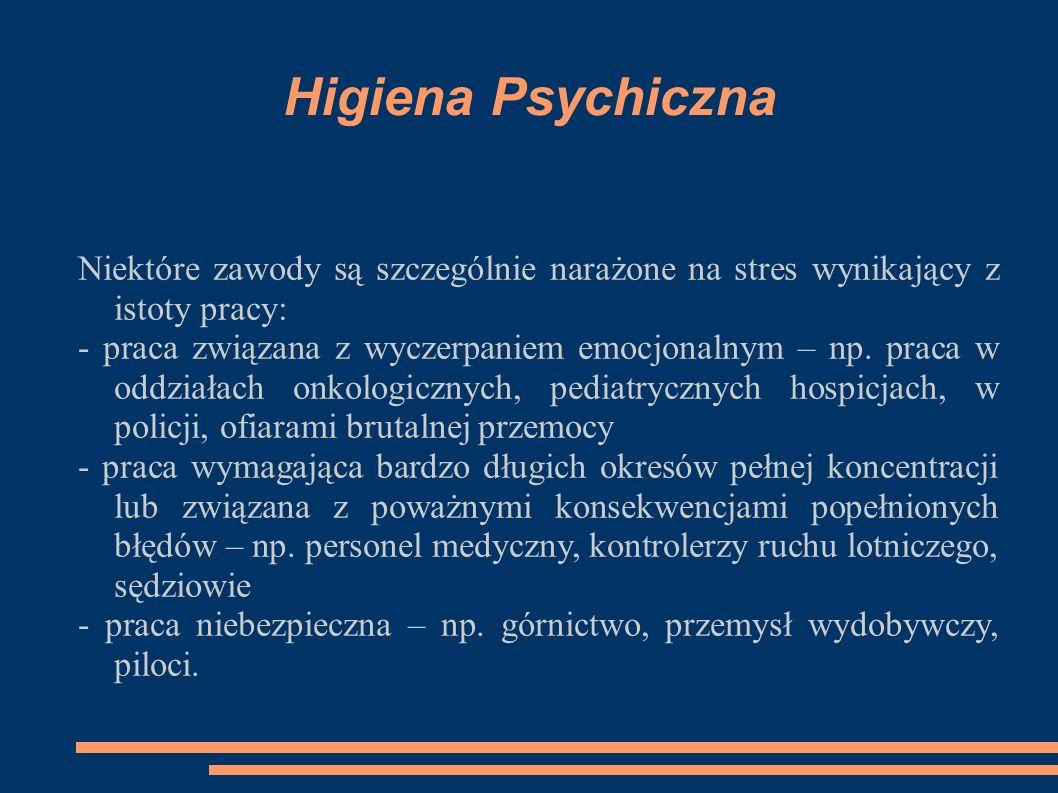 Higiena Psychiczna Niektóre zawody są szczególnie narażone na stres wynikający z istoty pracy: - praca związana z wyczerpaniem emocjonalnym – np.