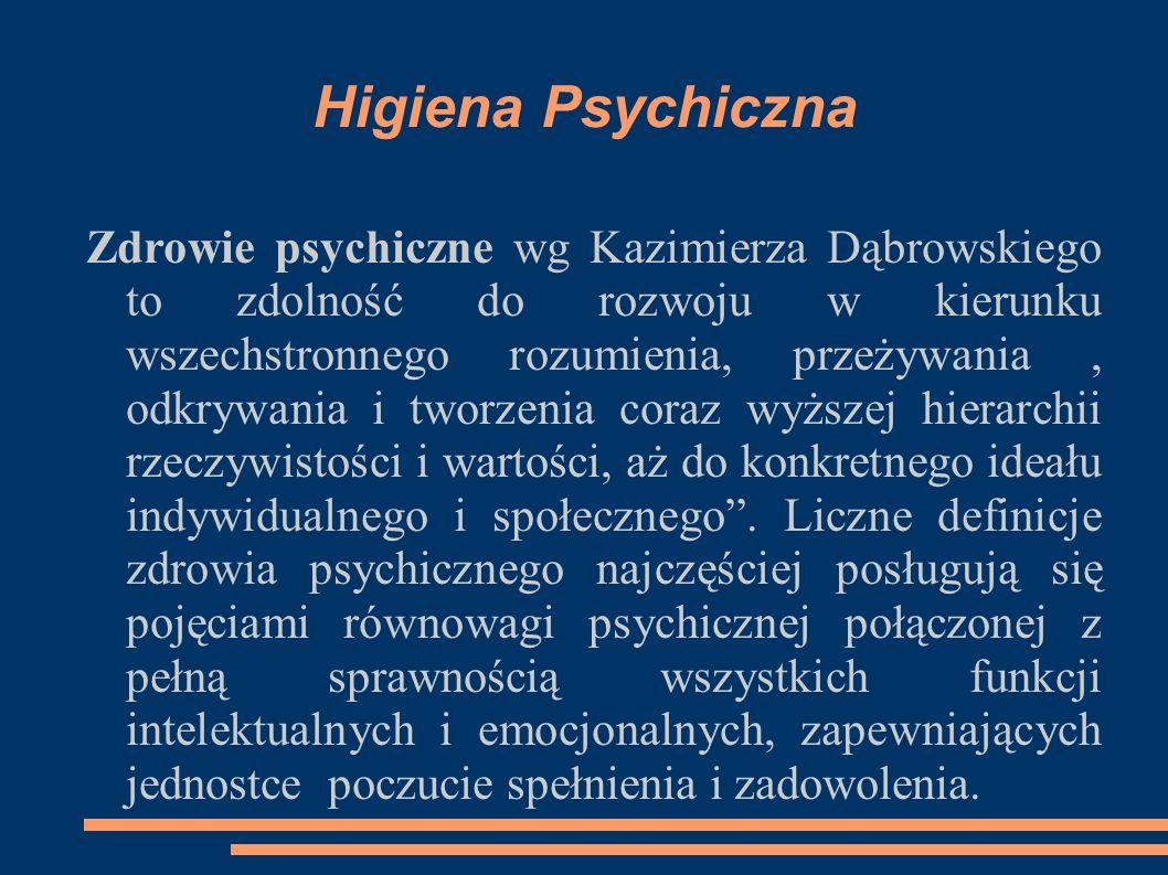 Higiena Psychiczna Zdrowie psychiczne wg Kazimierza Dąbrowskiego to zdolność do rozwoju w kierunku wszechstronnego rozumienia, przeżywania, odkrywania i tworzenia coraz wyższej hierarchii rzeczywistości i wartości, aż do konkretnego ideału indywidualnego i społecznego .