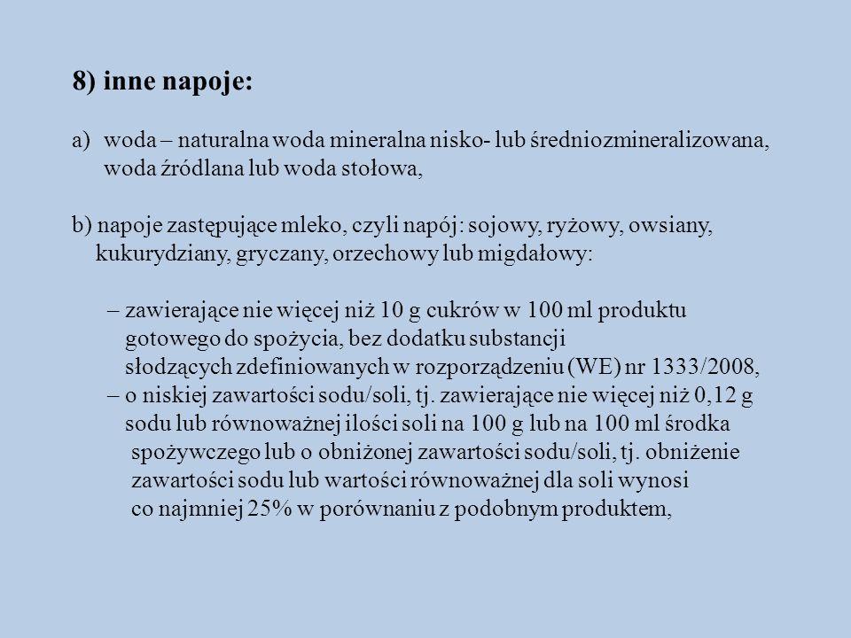 8) inne napoje: a)woda – naturalna woda mineralna nisko- lub średniozmineralizowana, woda źródlana lub woda stołowa, b) napoje zastępujące mleko, czyli napój: sojowy, ryżowy, owsiany, kukurydziany, gryczany, orzechowy lub migdałowy: – zawierające nie więcej niż 10 g cukrów w 100 ml produktu gotowego do spożycia, bez dodatku substancji słodzących zdefiniowanych w rozporządzeniu (WE) nr 1333/2008, – o niskiej zawartości sodu/soli, tj.