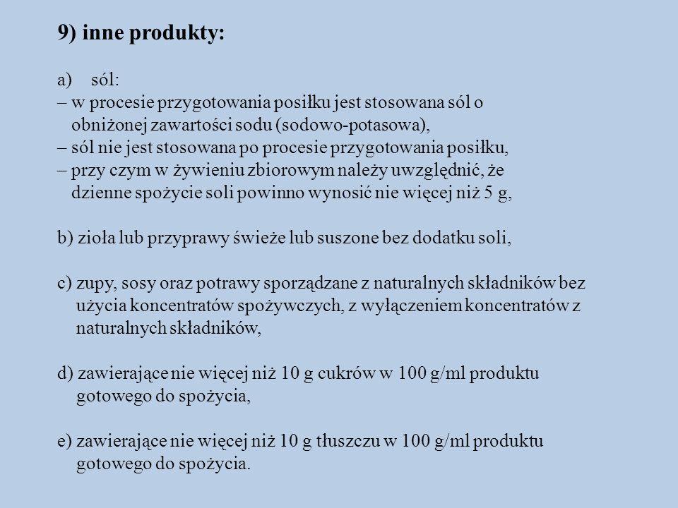 9) inne produkty: a)sól: – w procesie przygotowania posiłku jest stosowana sól o obniżonej zawartości sodu (sodowo-potasowa), – sól nie jest stosowana po procesie przygotowania posiłku, – przy czym w żywieniu zbiorowym należy uwzględnić, że dzienne spożycie soli powinno wynosić nie więcej niż 5 g, b) zioła lub przyprawy świeże lub suszone bez dodatku soli, c) zupy, sosy oraz potrawy sporządzane z naturalnych składników bez użycia koncentratów spożywczych, z wyłączeniem koncentratów z naturalnych składników, d) zawierające nie więcej niż 10 g cukrów w 100 g/ml produktu gotowego do spożycia, e) zawierające nie więcej niż 10 g tłuszczu w 100 g/ml produktu gotowego do spożycia.