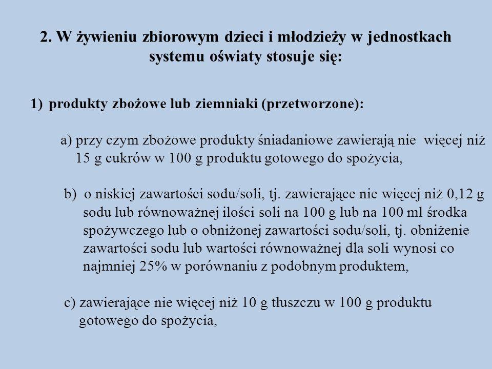 2. W żywieniu zbiorowym dzieci i młodzieży w jednostkach systemu oświaty stosuje się: 1)produkty zbożowe lub ziemniaki (przetworzone): a) przy czym zb