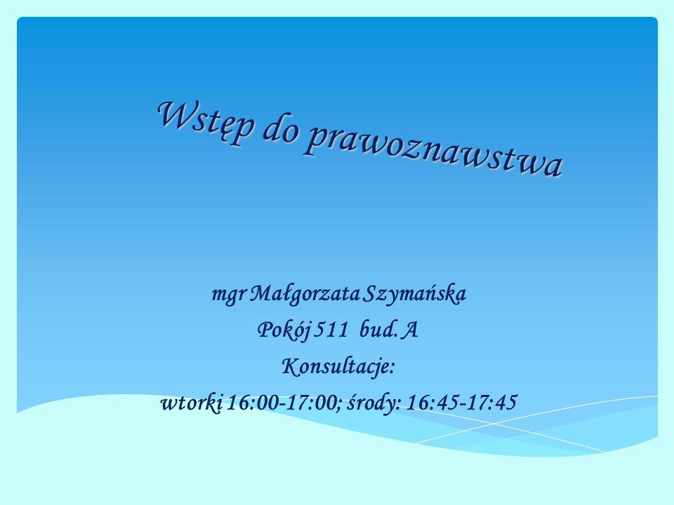 Wstęp do prawoznawstwa mgr Małgorzata Szymańska Pokój 511 bud. A Konsultacje: wtorki 16:00-17:00; środy: 16:45-17:45