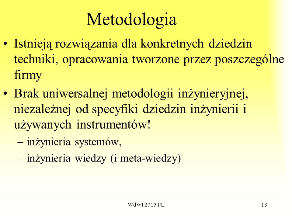 18 Metodologia Istnieją rozwiązania dla konkretnych dziedzin techniki, opracowania tworzone przez poszczególne firmy Brak uniwersalnej metodologii inż