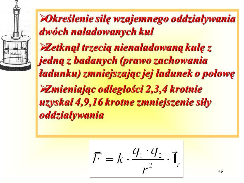 49  Określenie siłę wzajemnego oddziaływania dwóch naładowanych kul  Zetknął trzecią nienaładowaną kulę z jedną z badanych (prawo zachowania ładunku