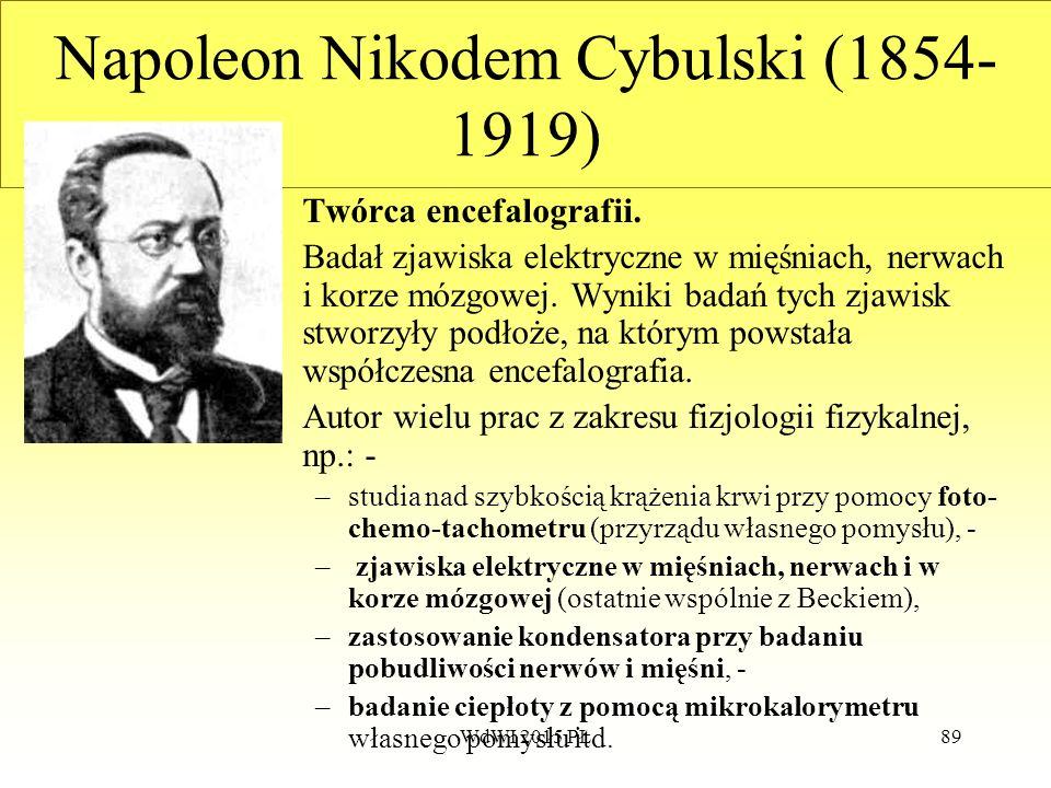 89 Napoleon Nikodem Cybulski (1854- 1919) Twórca encefalografii. Badał zjawiska elektryczne w mięśniach, nerwach i korze mózgowej. Wyniki badań tych z