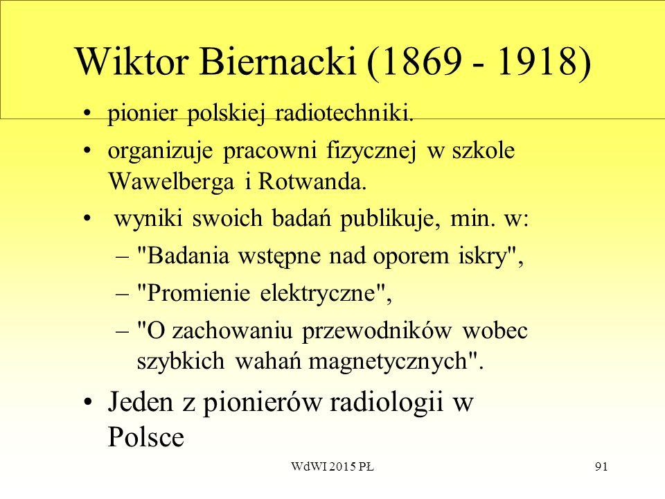 91 Wiktor Biernacki (1869 - 1918) pionier polskiej radiotechniki. organizuje pracowni fizycznej w szkole Wawelberga i Rotwanda. wyniki swoich badań pu