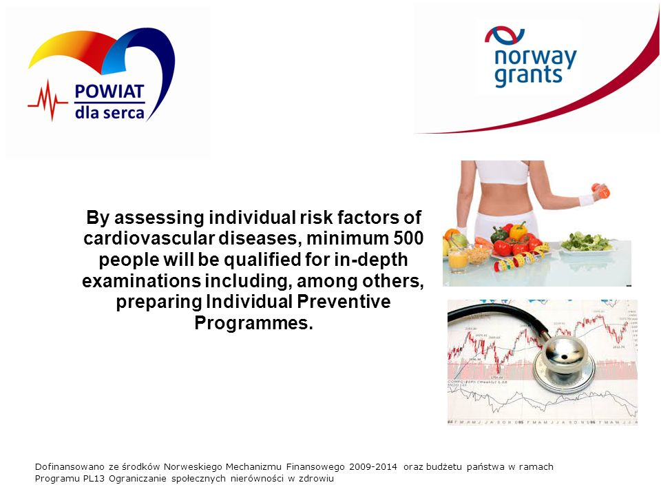 Dofinansowano ze środków Norweskiego Mechanizmu Finansowego 2009-2014 oraz budżetu państwa w ramach Programu PL13 Ograniczanie społecznych nierówności w zdrowiu By assessing individual risk factors of cardiovascular diseases, minimum 500 people will be qualified for in-depth examinations including, among others, preparing Individual Preventive Programmes.